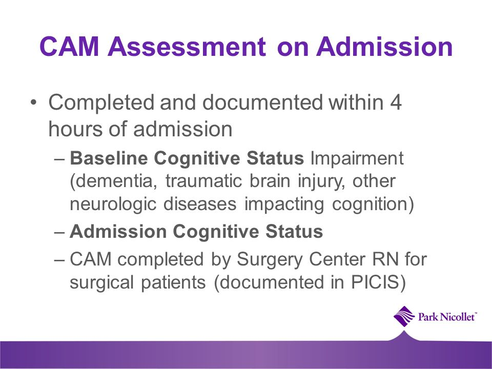 CAM Assessment on Admission Completed and documented within 4 hours of admission –Baseline Cognitive Status Impairment (dementia, traumatic brain inju