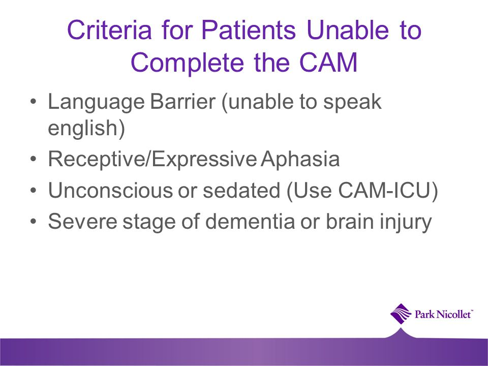 Criteria for Patients Unable to Complete the CAM Language Barrier (unable to speak english) Receptive/Expressive Aphasia Unconscious or sedated (Use C