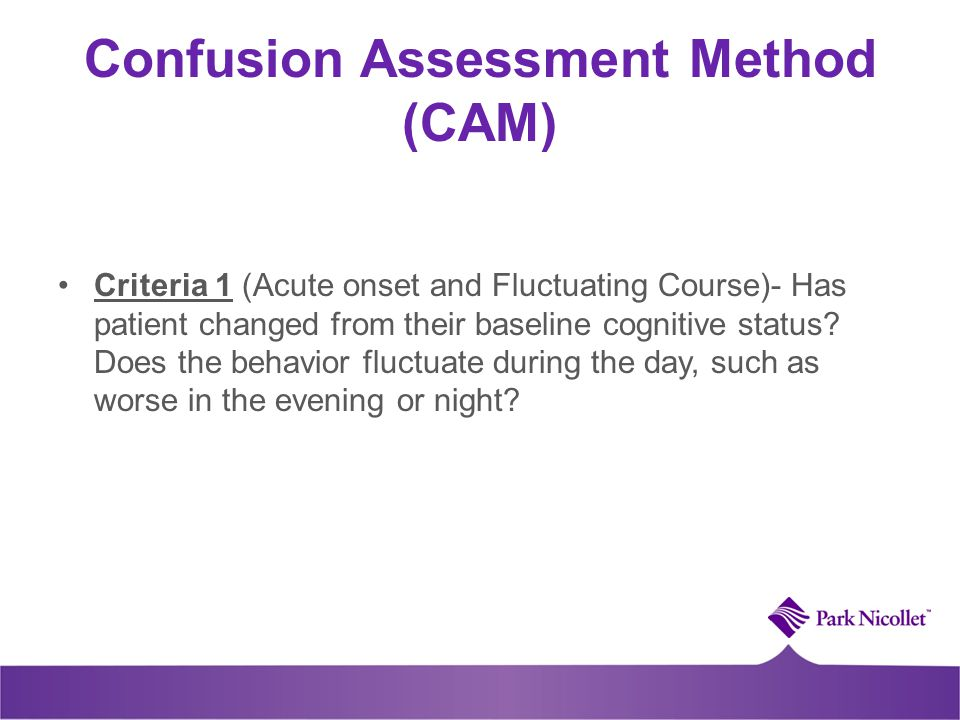 Confusion Assessment Method (CAM) Criteria 1 (Acute onset and Fluctuating Course)- Has patient changed from their baseline cognitive status? Does the