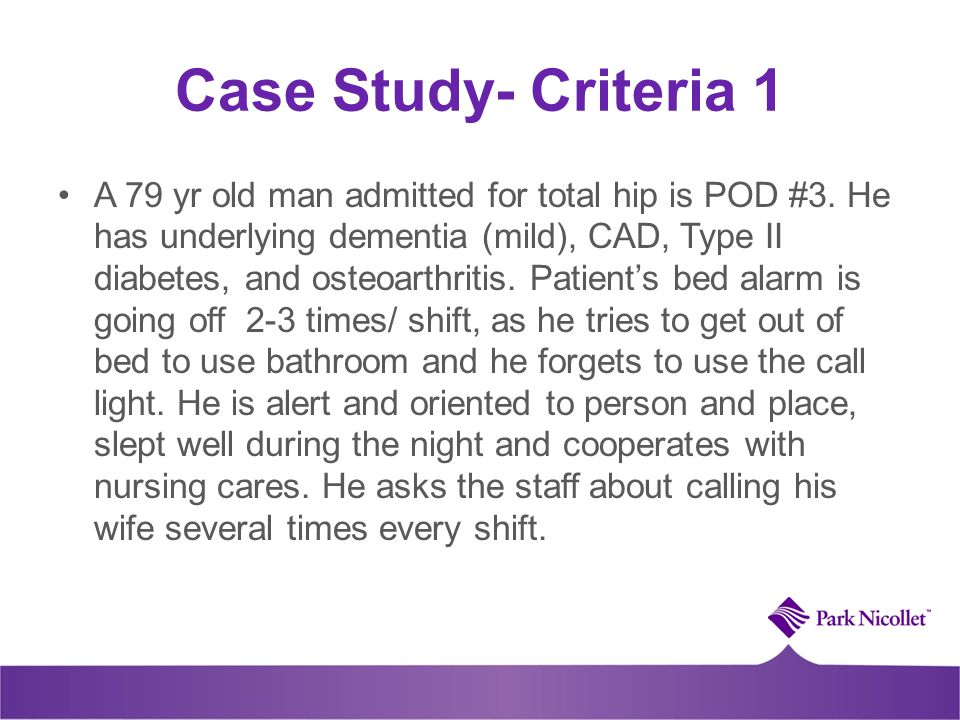 Case Study- Criteria 1 A 79 yr old man admitted for total hip is POD #3. He has underlying dementia (mild), CAD, Type II diabetes, and osteoarthritis.