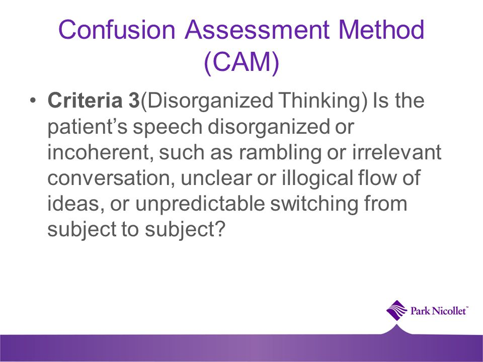 Confusion Assessment Method (CAM) Criteria 3(Disorganized Thinking) Is the patient's speech disorganized or incoherent, such as rambling or irrelevant conversation, unclear or illogical flow of ideas, or unpredictable switching from subject to subject?
