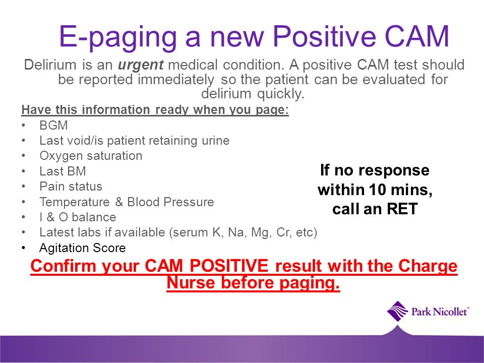 E-paging a new Positive CAM Delirium is an urgent medical condition. A positive CAM test should be reported immediately so the patient can be evaluate