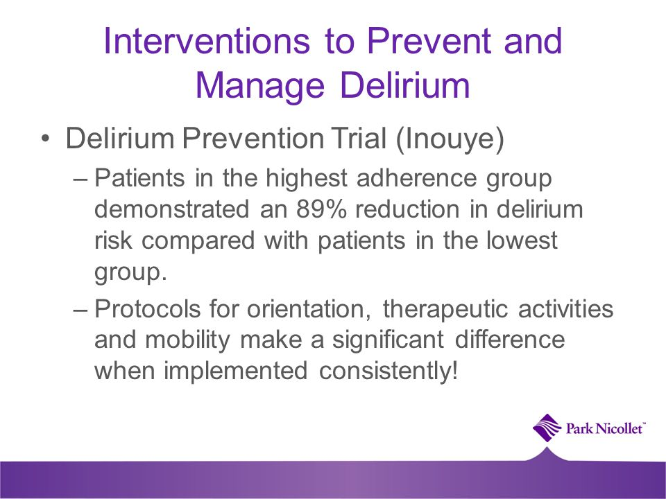 Interventions to Prevent and Manage Delirium Delirium Prevention Trial (Inouye) –Patients in the highest adherence group demonstrated an 89% reduction in delirium risk compared with patients in the lowest group.