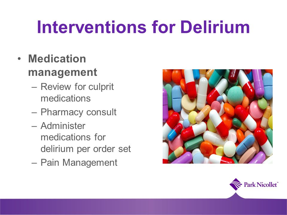 Interventions for Delirium Medication management –Review for culprit medications –Pharmacy consult –Administer medications for delirium per order set