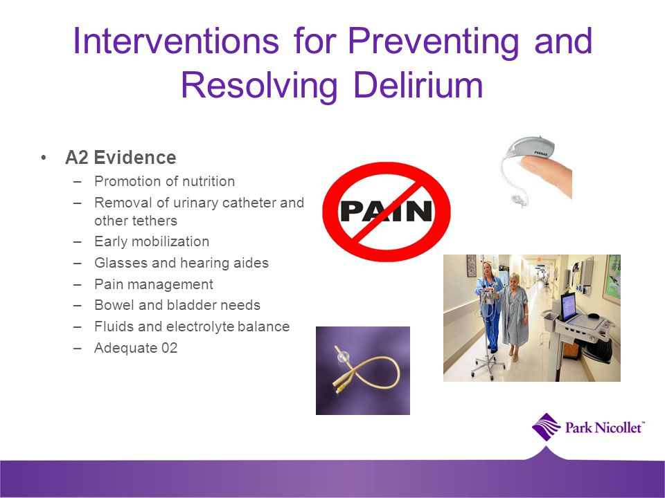 Interventions for Preventing and Resolving Delirium A2 Evidence –Promotion of nutrition –Removal of urinary catheter and other tethers –Early mobiliza
