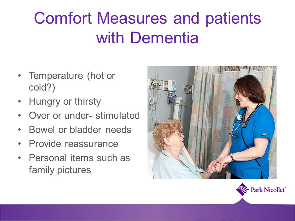 Comfort Measures and patients with Dementia Temperature (hot or cold ) Hungry or thirsty Over or under- stimulated Bowel or bladder needs Provide reassurance Personal items such as family pictures