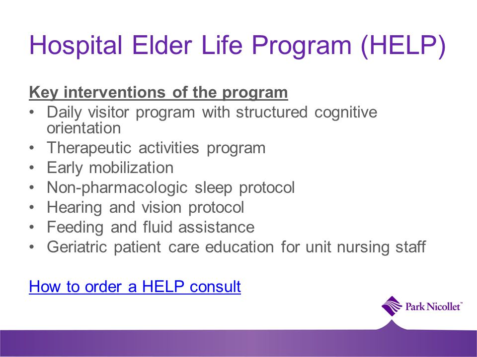 Hospital Elder Life Program (HELP) Key interventions of the program Daily visitor program with structured cognitive orientation Therapeutic activities program Early mobilization Non-pharmacologic sleep protocol Hearing and vision protocol Feeding and fluid assistance Geriatric patient care education for unit nursing staff How to order a HELP consult