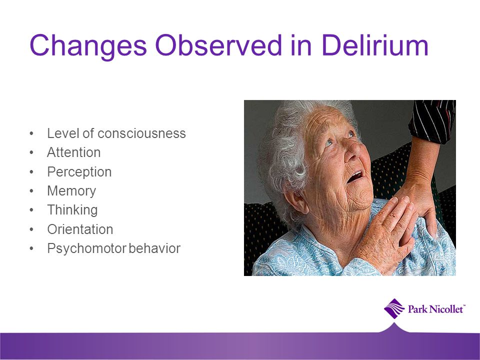 Changes Observed in Delirium Level of consciousness Attention Perception Memory Thinking Orientation Psychomotor behavior
