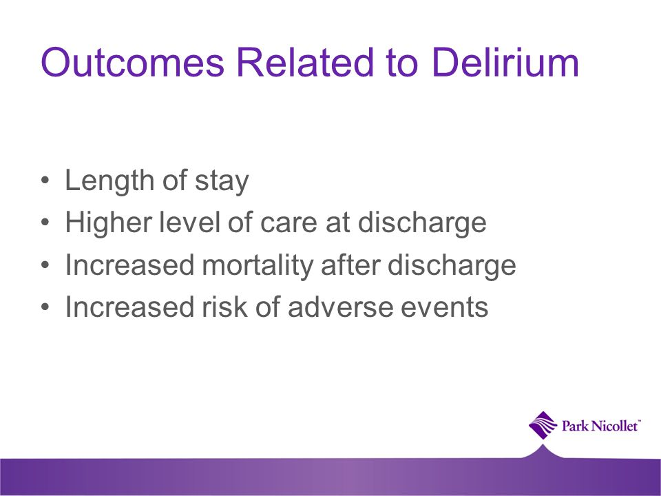 Outcomes Related to Delirium Length of stay Higher level of care at discharge Increased mortality after discharge Increased risk of adverse events