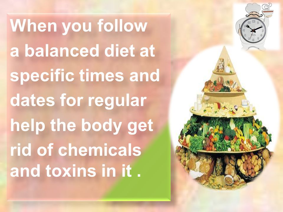 When you follow a balanced diet at specific times and dates for regular help the body get rid of chemicals and toxins in it. When you follow a balance