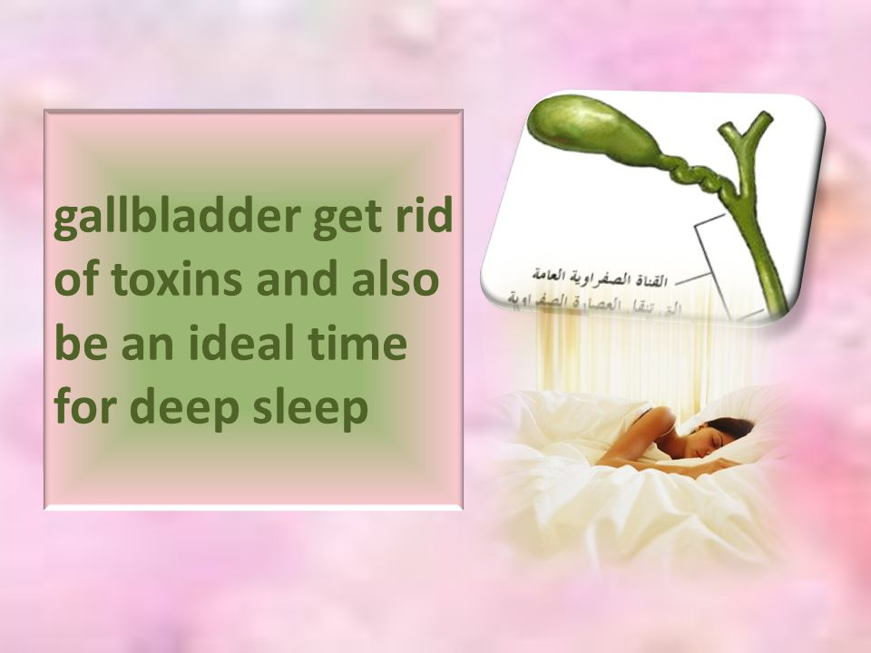 gallbladder get rid of toxins and also be an ideal time for deep sleep