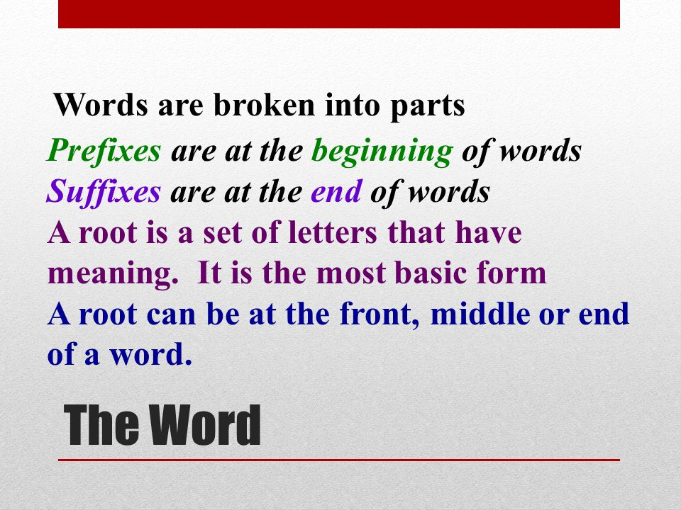 The Word Words are broken into parts Prefixes are at the beginning of words Suffixes are at the end of words A root is a set of letters that have meaning.