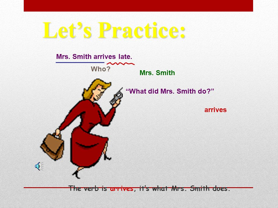"""Sally dances in the recital. Who? dances Sally """"What does Sally do?"""" Let's Practice: The verb is dances, it's what Sally is doing."""