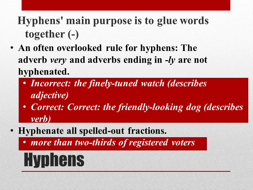 Hyphens Hyphens' main purpose is to glue words together (-) Hyphenate two or more words when they come before a noun they modify and act as a single i
