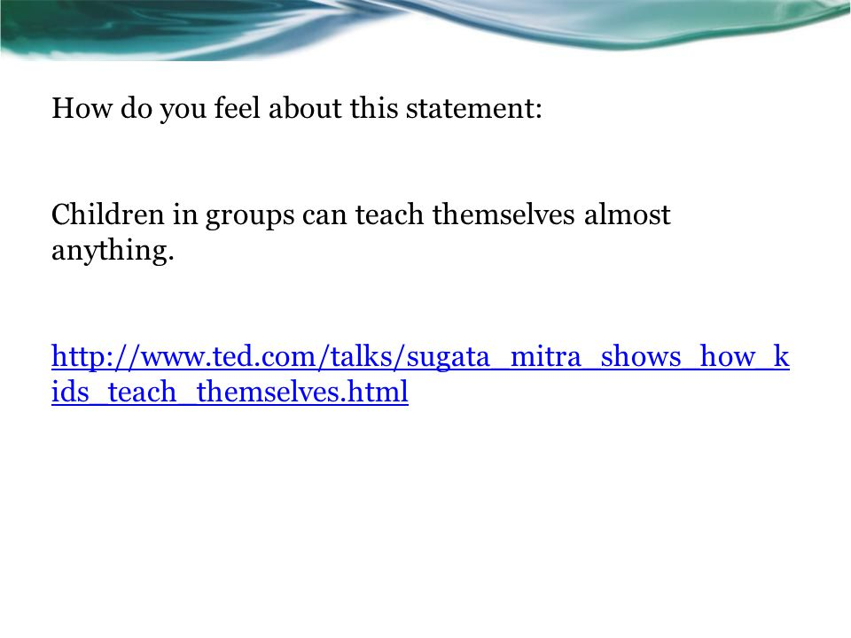 How do you feel about this statement: Children in groups can teach themselves almost anything. http://www.ted.com/talks/sugata_mitra_shows_how_k ids_t