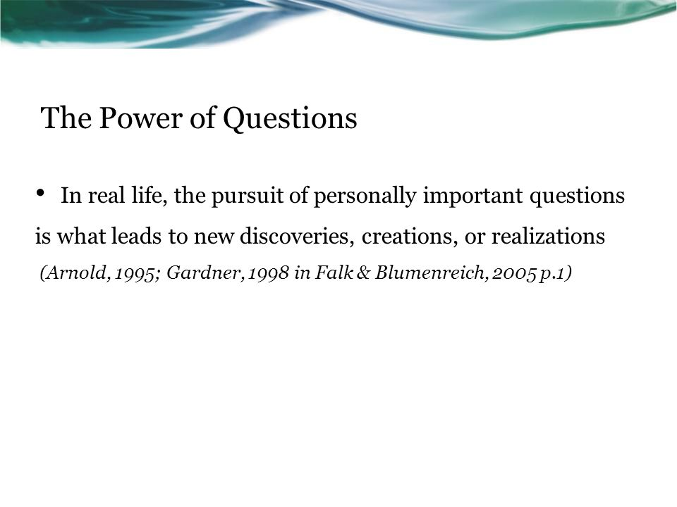 The Power of Questions In real life, the pursuit of personally important questions is what leads to new discoveries, creations, or realizations (Arnold, 1995; Gardner, 1998 in Falk & Blumenreich, 2005 p.1)