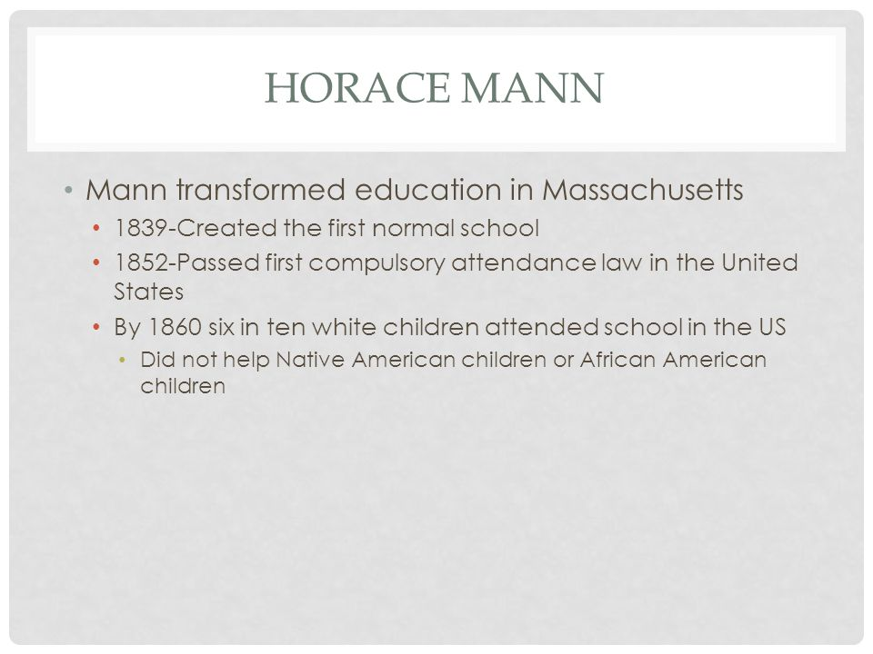 HORACE MANN Mann transformed education in Massachusetts 1839-Created the first normal school 1852-Passed first compulsory attendance law in the United