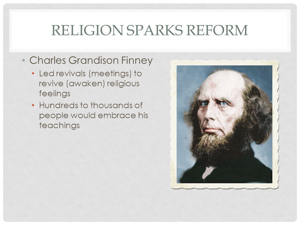 RELIGION SPARKS REFORM Charles Grandison Finney Led revivals (meetings) to revive (awaken) religious feelings Hundreds to thousands of people would em