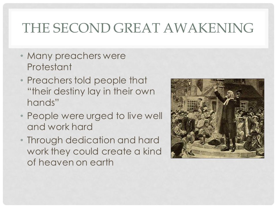 """THE SECOND GREAT AWAKENING Many preachers were Protestant Preachers told people that """"their destiny lay in their own hands"""" People were urged to live"""