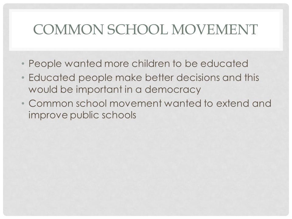 COMMON SCHOOL MOVEMENT People wanted more children to be educated Educated people make better decisions and this would be important in a democracy Com