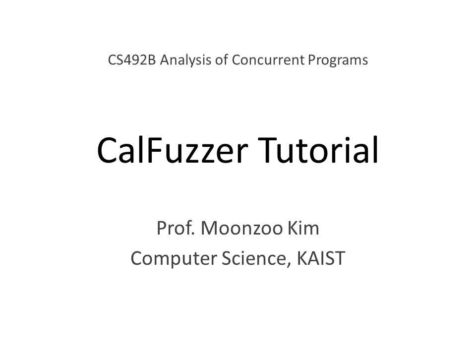 CalFuzzer Tutorial Prof. Moonzoo Kim Computer Science, KAIST CS492B Analysis of Concurrent Programs