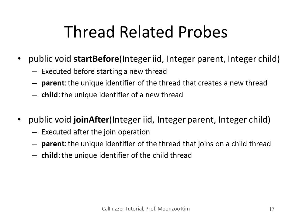 Thread Related Probes public void startBefore(Integer iid, Integer parent, Integer child) – Executed before starting a new thread – parent: the unique