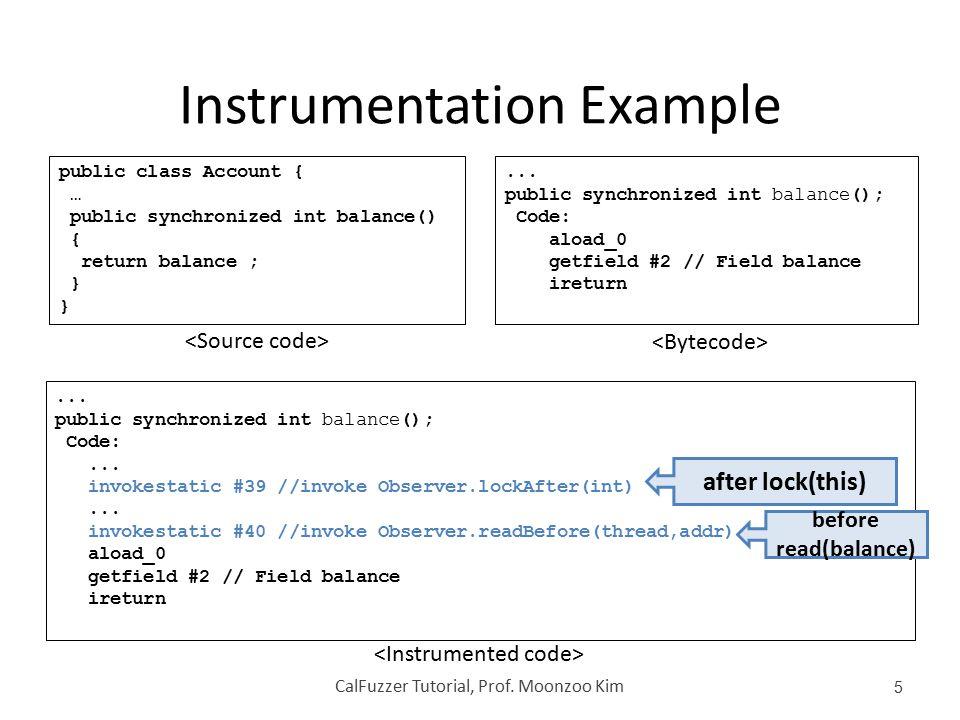 Instrumentation Example CalFuzzer Tutorial, Prof. Moonzoo Kim 5 public class Account { … public synchronized int balance() { return balance ; }... pub