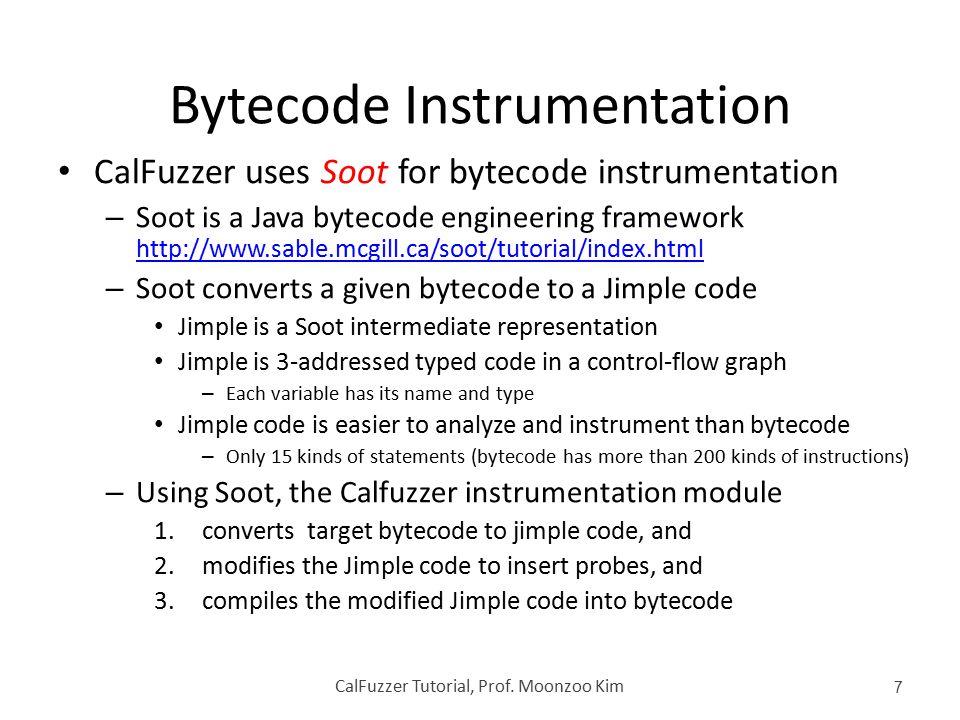Bytecode Instrumentation CalFuzzer uses Soot for bytecode instrumentation – Soot is a Java bytecode engineering framework http://www.sable.mcgill.ca/s