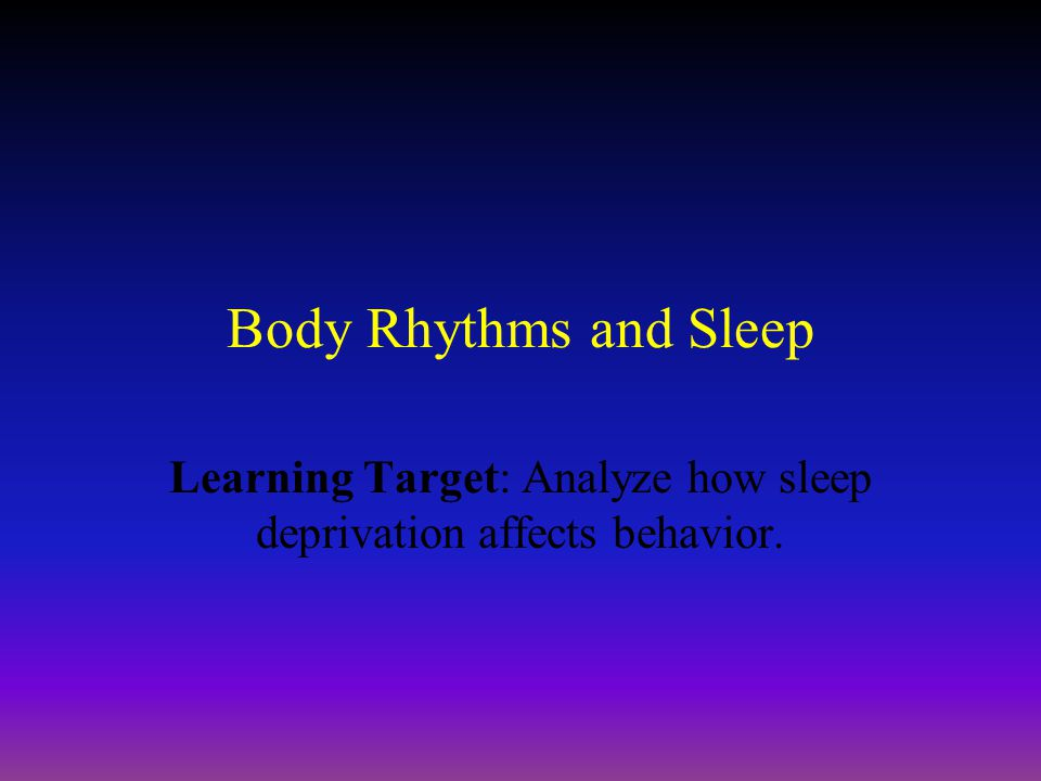 Body Rhythms and Sleep Learning Target: Analyze how sleep deprivation affects behavior.