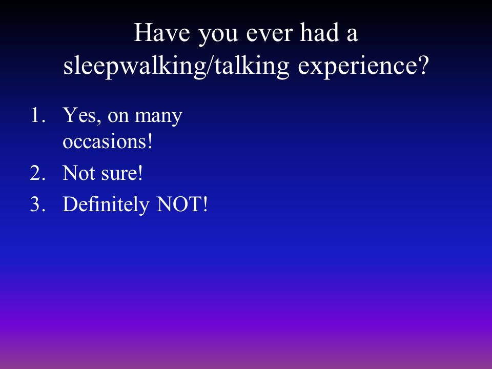 Have you ever had a sleepwalking/talking experience.