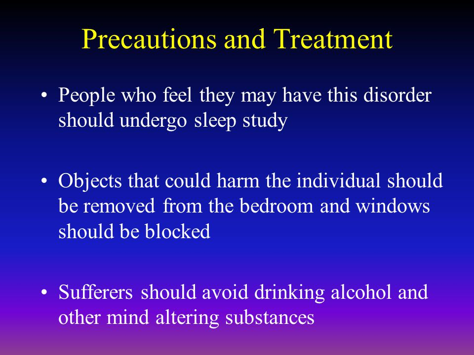 Precautions and Treatment People who feel they may have this disorder should undergo sleep study Objects that could harm the individual should be removed from the bedroom and windows should be blocked Sufferers should avoid drinking alcohol and other mind altering substances