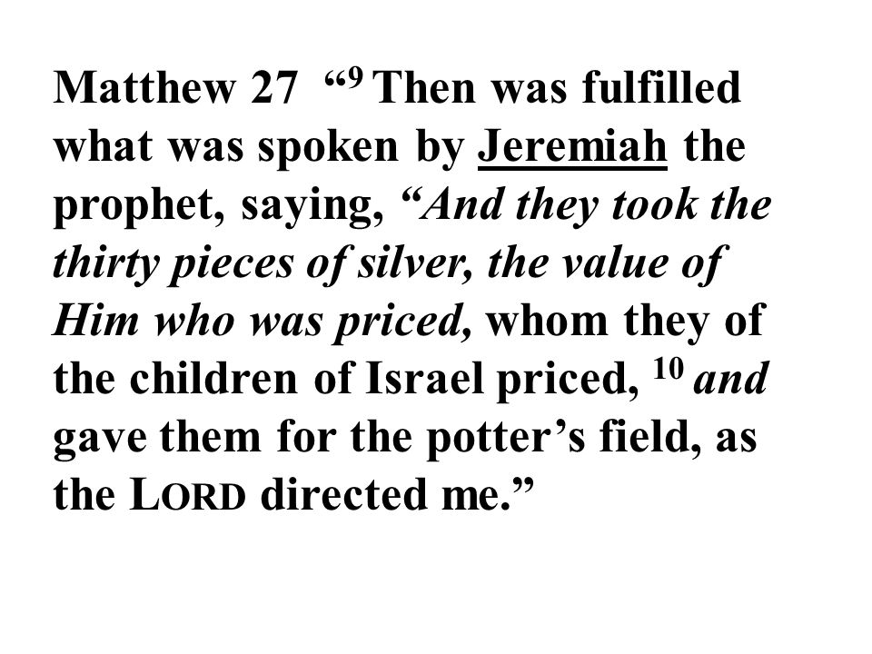 Matthew 27 9 Then was fulfilled what was spoken by Jeremiah the prophet, saying, And they took the thirty pieces of silver, the value of Him who was priced, whom they of the children of Israel priced, 10 and gave them for the potter's field, as the L ORD directed me.