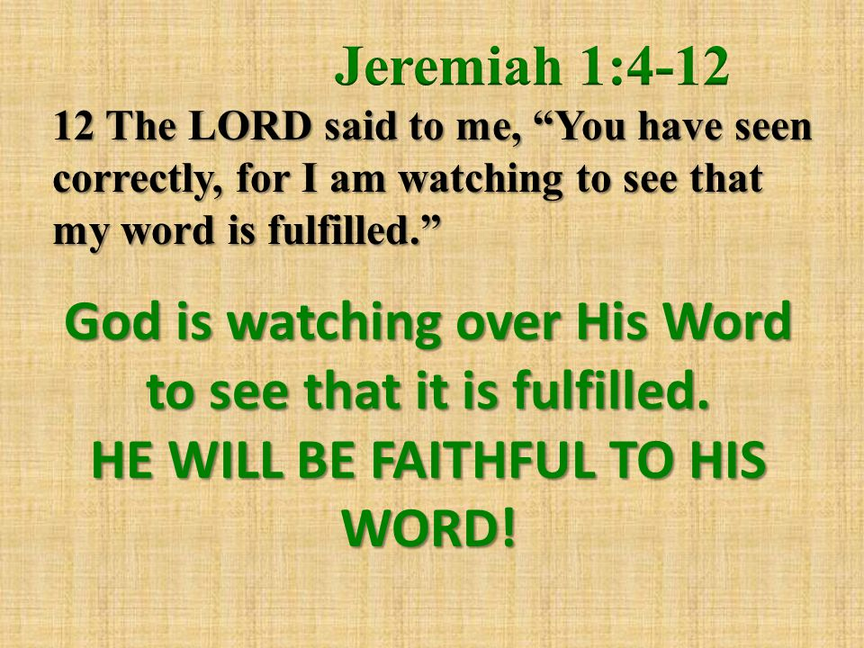 God is watching over His Word to see that it is fulfilled. HE WILL BE FAITHFUL TO HIS WORD!