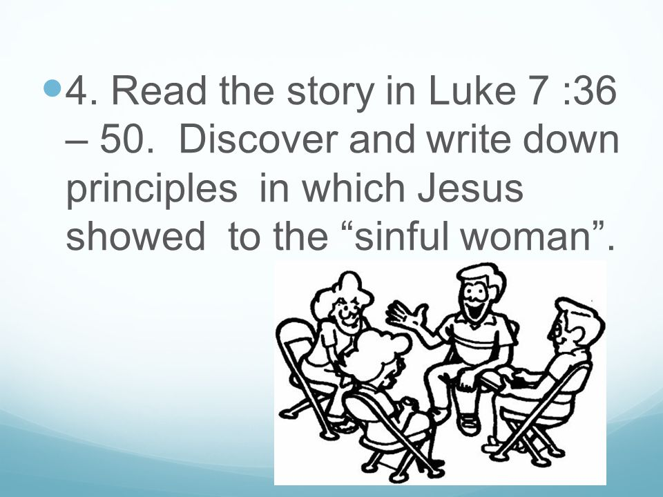 "4. Read the story in Luke 7 :36 – 50. Discover and write down principles in which Jesus showed to the ""sinful woman""."