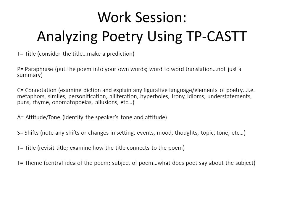 Work Session: Analyzing Poetry Using TP-CASTT T= Title (consider the title…make a prediction) P= Paraphrase (put the poem into your own words; word to word translation…not just a summary) C= Connotation (examine diction and explain any figurative language/elements of poetry…i.e.