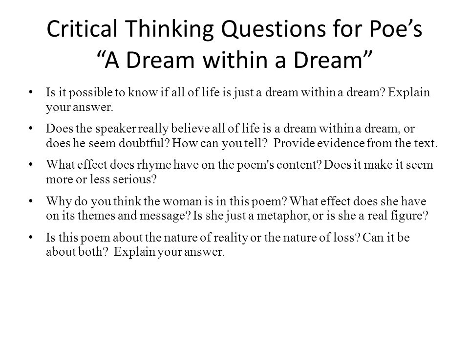 Critical Thinking Questions for Poe's A Dream within a Dream Is it possible to know if all of life is just a dream within a dream.