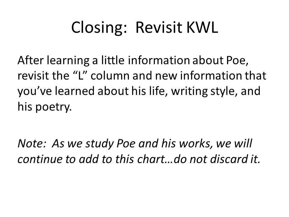Closing: Revisit KWL After learning a little information about Poe, revisit the L column and new information that you've learned about his life, writing style, and his poetry.