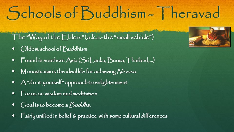 "Schools of Buddhism - Theravad The ""Way of the Elders"" (a.k.a.: the ""small vehicle"") Oldest school of Buddhism Oldest school of Buddhism Found in sout"