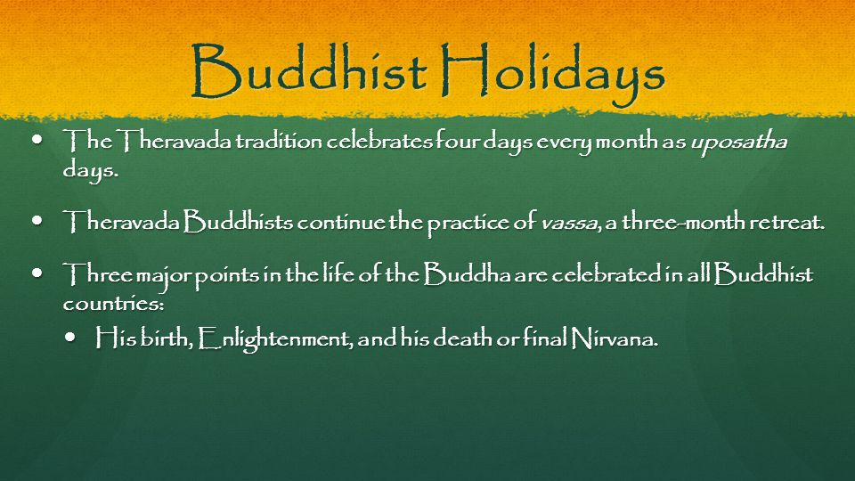 Buddhist Holidays The Theravada tradition celebrates four days every month as uposatha days. The Theravada tradition celebrates four days every month