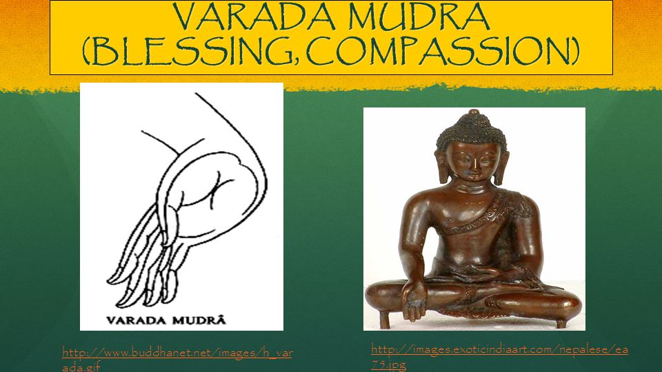 VARADA MUDRA (BLESSING, COMPASSION) http://images.exoticindiaart.com/nepalese/ea 75.jpg http://www.buddhanet.net/images/h_var ada.gif