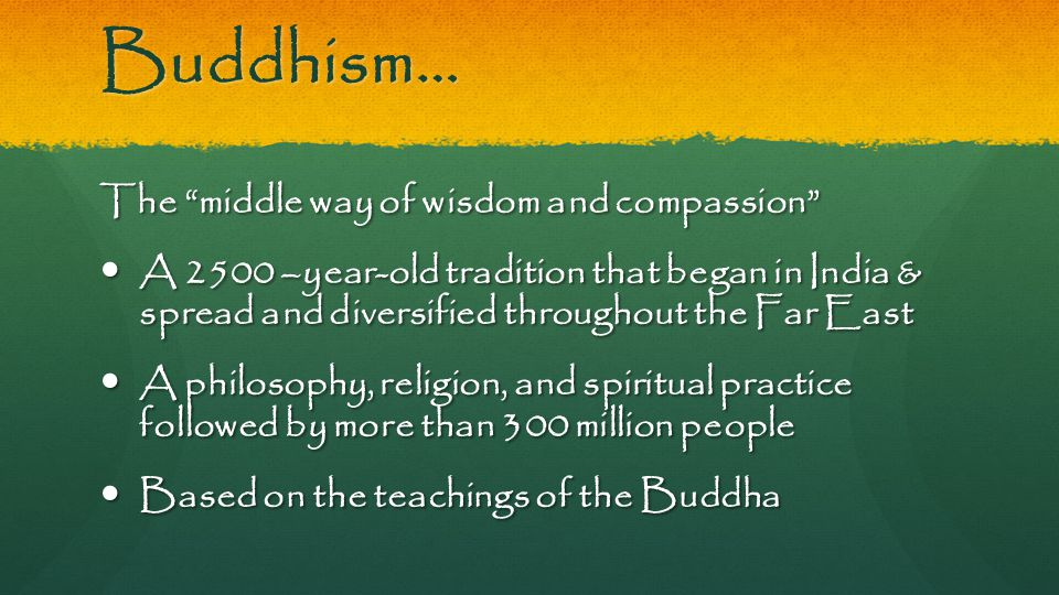 "Buddhism… The ""middle way of wisdom and compassion"" A 2500 –year-old tradition that began in India & spread and diversified throughout the Far East A"