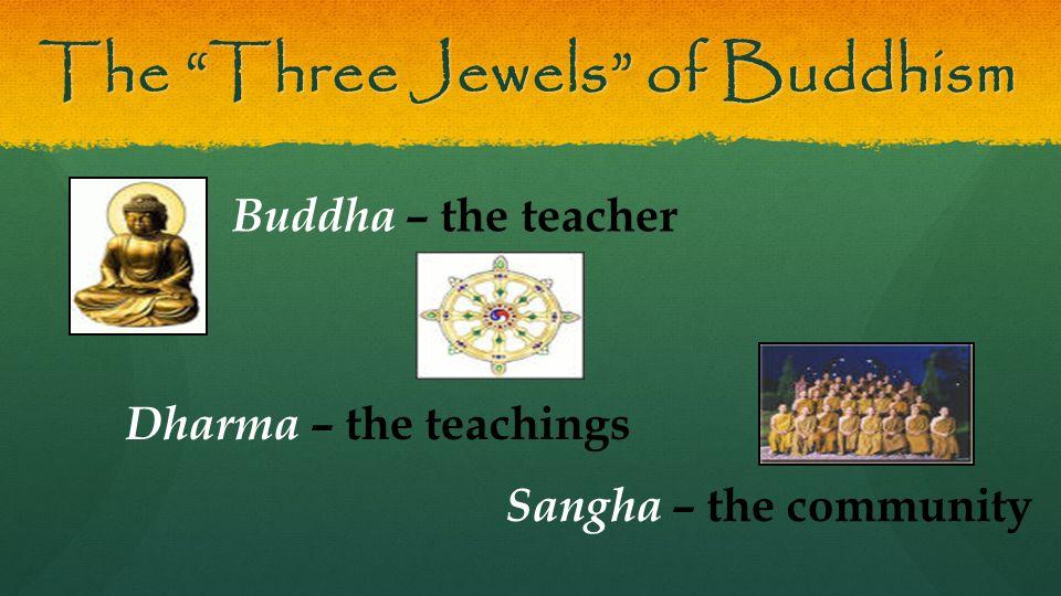 The Three Jewels of Buddhism Buddha – the teacher Dharma – the teachings Sangha – the community