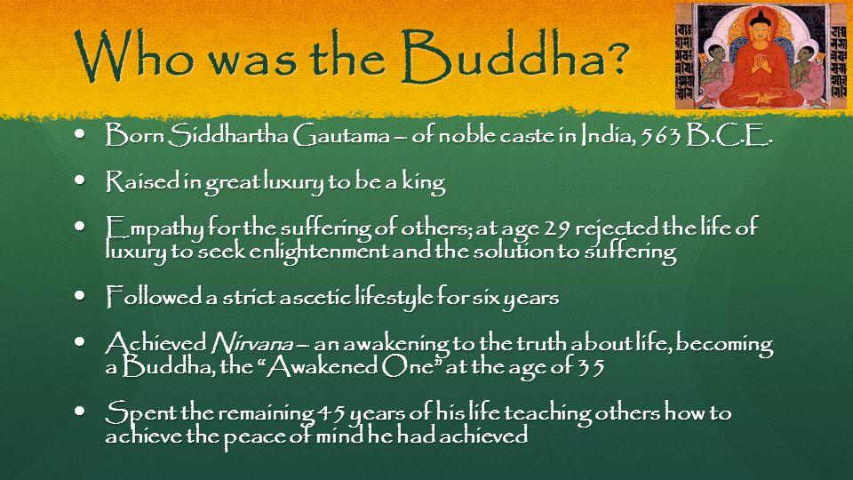 Who was the Buddha. Born Siddhartha Gautama – of noble caste in India, 563 B.C.E.