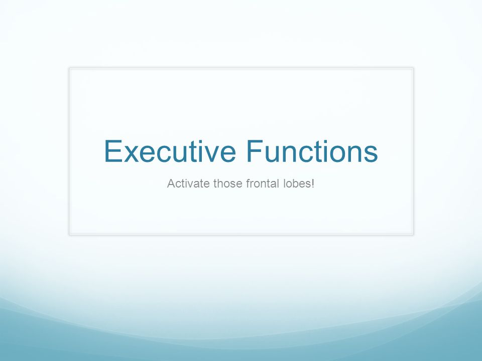Definition The executive functions are a set of processes that all have to do with managing oneself and one s resources in order to achieve a goal.