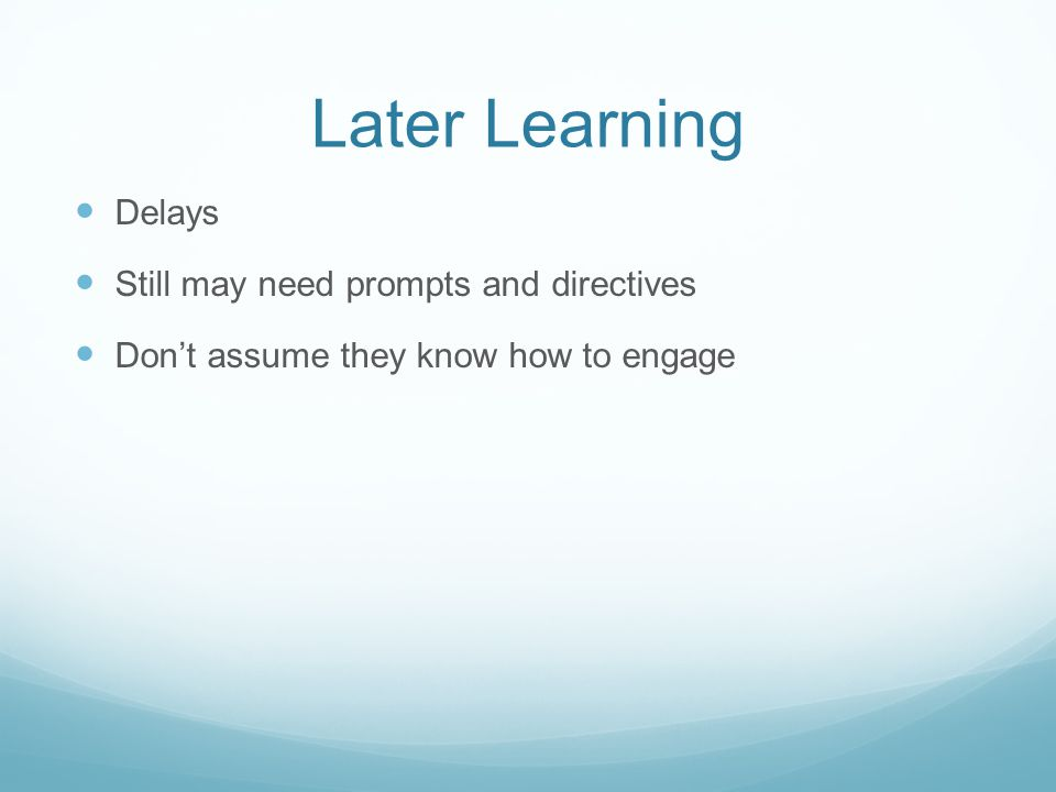 Later Learning Delays Still may need prompts and directives Don't assume they know how to engage