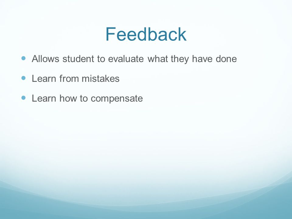 Feedback Allows student to evaluate what they have done Learn from mistakes Learn how to compensate