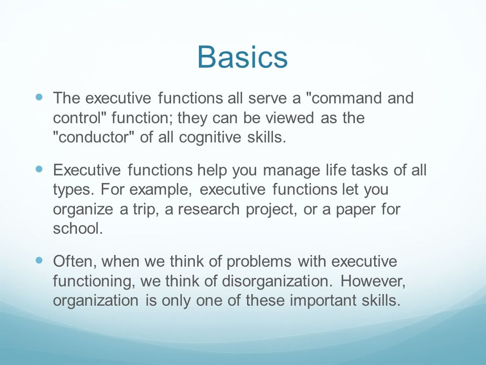 Basics The executive functions all serve a command and control function; they can be viewed as the conductor of all cognitive skills.