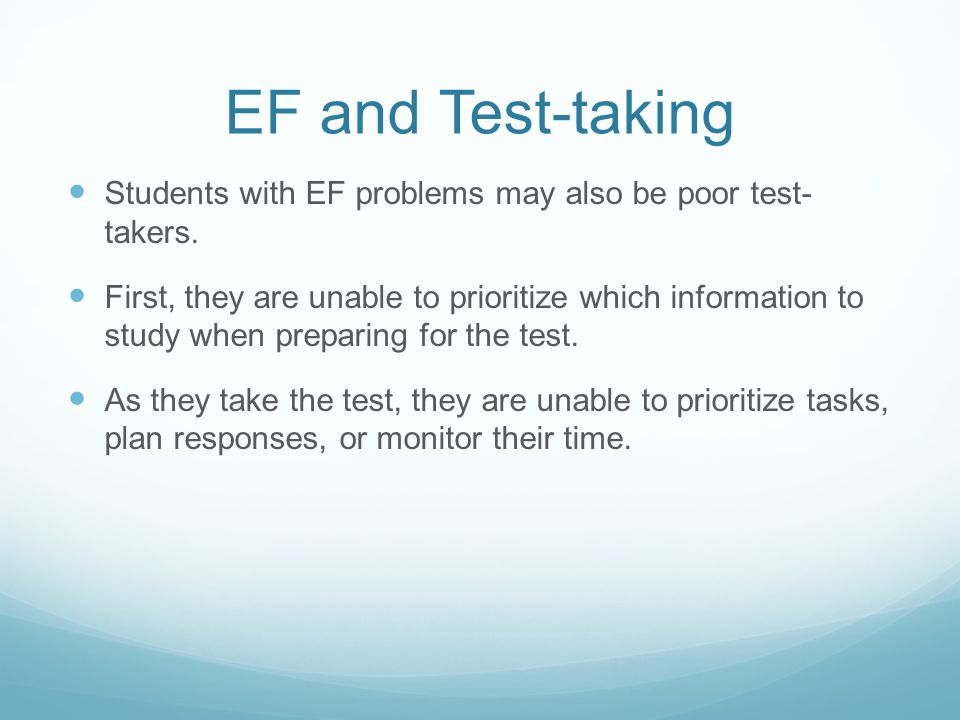 EF and Test-taking Students with EF problems may also be poor test- takers.