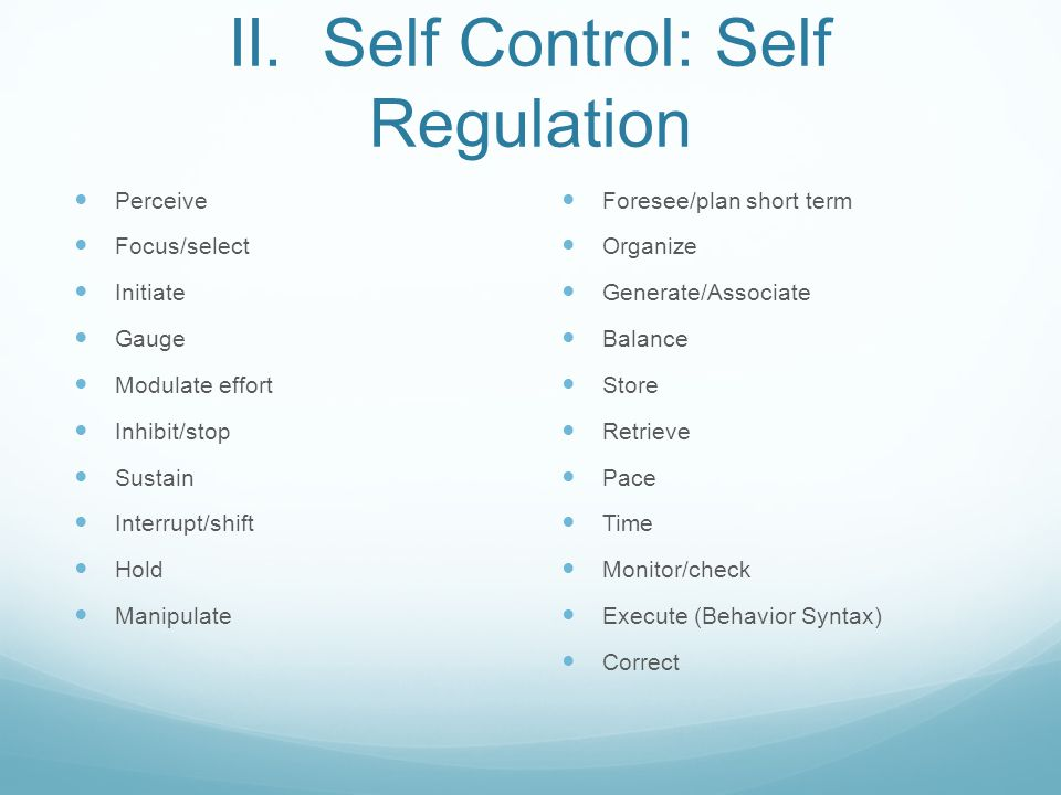 II. Self Control: Self Regulation Perceive Focus/select Initiate Gauge Modulate effort Inhibit/stop Sustain Interrupt/shift Hold Manipulate Foresee/pl