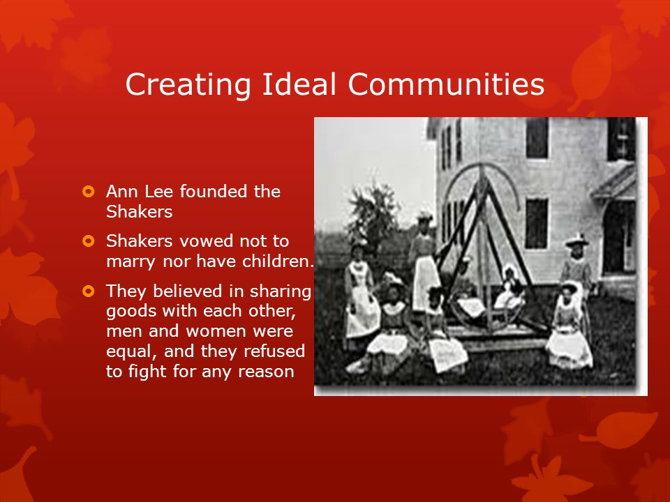 Creating Ideal Communities  Ann Lee founded the Shakers  Shakers vowed not to marry nor have children.